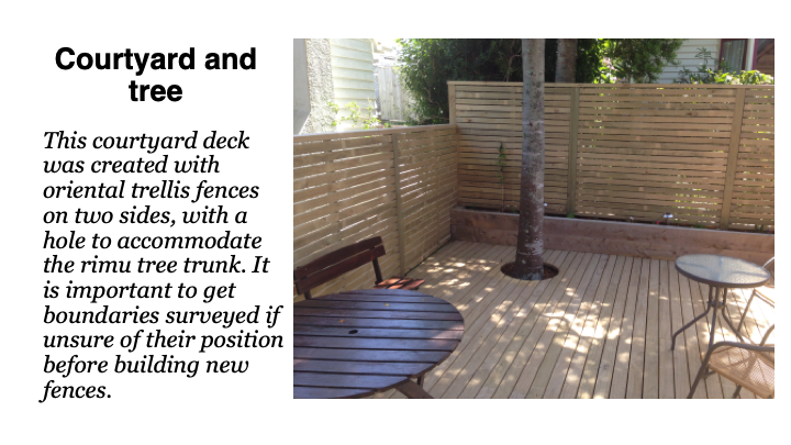 this courtyard deck was created with oriental trellis fences on two sides, with a hole to accommodate the rimu tree trunk. It is important to get boundaries surveyed if unsure of their position before building new fences.